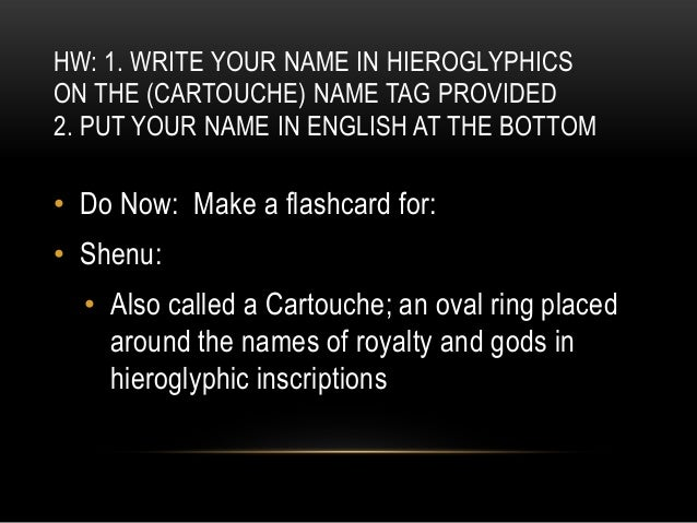 HW: 1. WRITE YOUR NAME IN HIEROGLYPHICSON THE (CARTOUCHE) NAME TAG PROVIDED2. PUT YOUR NAME IN ENGLISH AT THE BOTTOM• Do N...