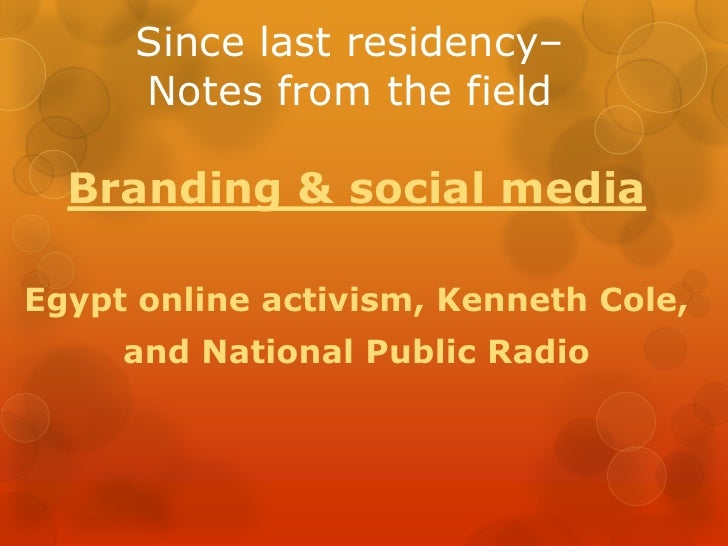 Since last residency– Notes from the field<br />Branding & social media<br />Egypt online activism, Kenneth Cole, <br />an...