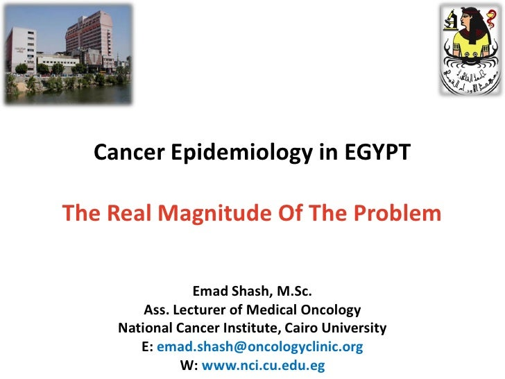 Cancer Epidemiology in EGYPT  The Real Magnitude Of The Problem                  Emad Shash, M.Sc.         Ass. Lecturer o...