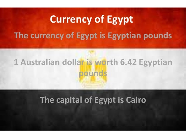 The currency of Egypt is Egyptian pounds 1 Australian dollar is worth 6.42 Egyptian pounds The capital of Egypt is Cairo C...