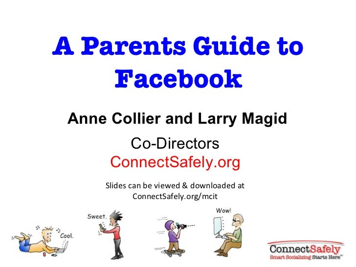A Parents Guide to Facebook Anne Collier and Larry Magid Co-Directors ConnectSafely.org Slides can be viewed & downloaded ...