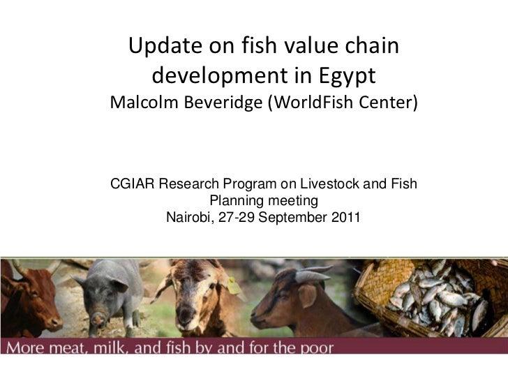 Update on fish value chain    development in EgyptMalcolm Beveridge (WorldFish Center)CGIAR Research Program on Livestock ...