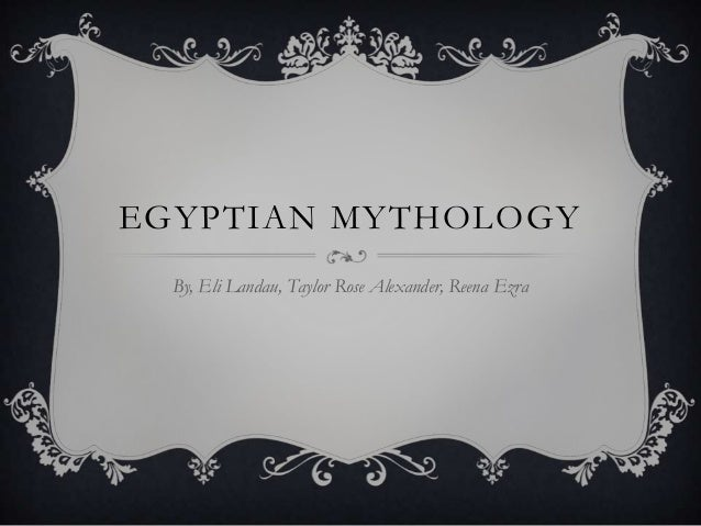 EGYPTIAN MYTHOLOGY  By, Eli Landau, Taylor Rose Alexander, Reena Ezra