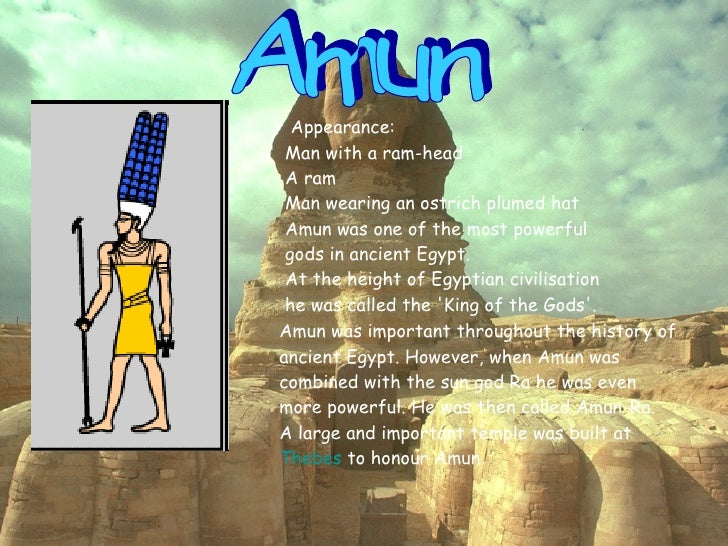 Amun Appearance:  Man with a ram-head  A ram  Man wearing an ostrich plumed hat  Amun was one of the most powerful gods in...