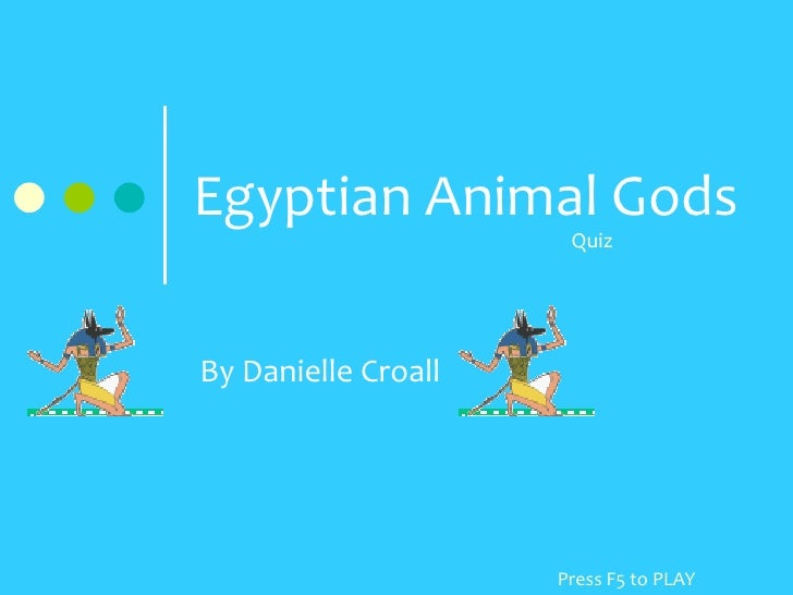 Egyptian Animal Gods<br />Quiz<br />By Danielle Croall<br />Press F5 to PLAY<br />