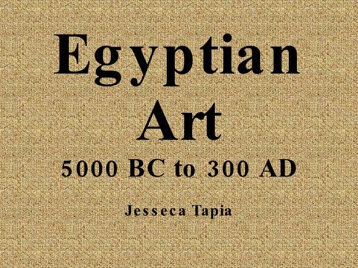 Egyptian Art 5000 BC to 300 AD Jesseca Tapia