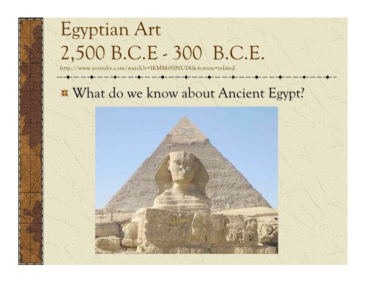 Egyptian Art2,500 B.C.E - 300 B.C.E.http://www.youtube.com/watch?v=IKMMtNlNUIA&feature=related  What do we know about Anci...