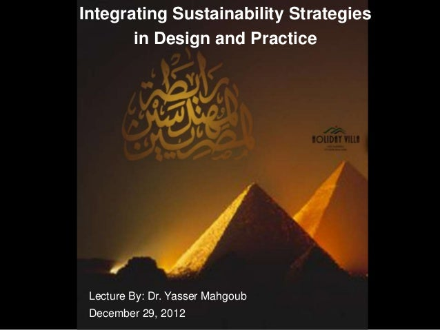Integrating Sustainability Strategies       in Design and Practice Lecture By: Dr. Yasser Mahgoub December 29, 2012