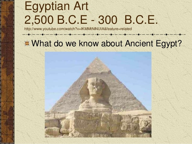Egyptian Art 2,500 B.C.E - 300 B.C.E. http://www.youtube.com/watch?v=IKMMtNlNUIA&feature=related What do we know about Anc...
