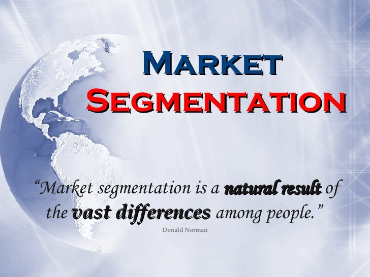 "Market  Segmentation "" Market segmentation is a  natural result  of the  vast differences  among people.""   Donald Norman"
