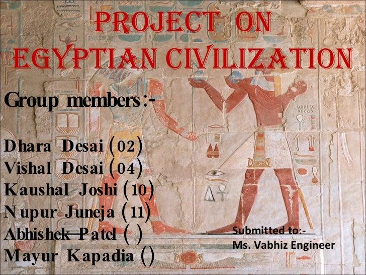 Project on  egyPtian civilization Group members:-  Dhara Desai (02) Vishal Desai (04) Kaushal Joshi (10) N upur Juneja (11...