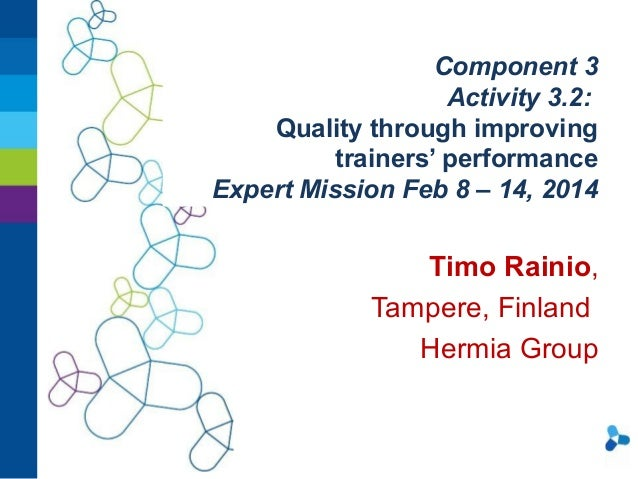 Component 3 Activity 3.2: Quality through improving trainers' performance Expert Mission Feb 8 – 14, 2014  Timo Rainio, Ta...