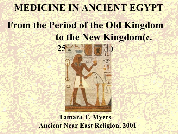 MEDICINE IN ANCIENT EGYPT From the Period of the Old Kingdom  to the New Kingdom( c. 2575-1070B.C)   Tamara T. Myers Ancie...