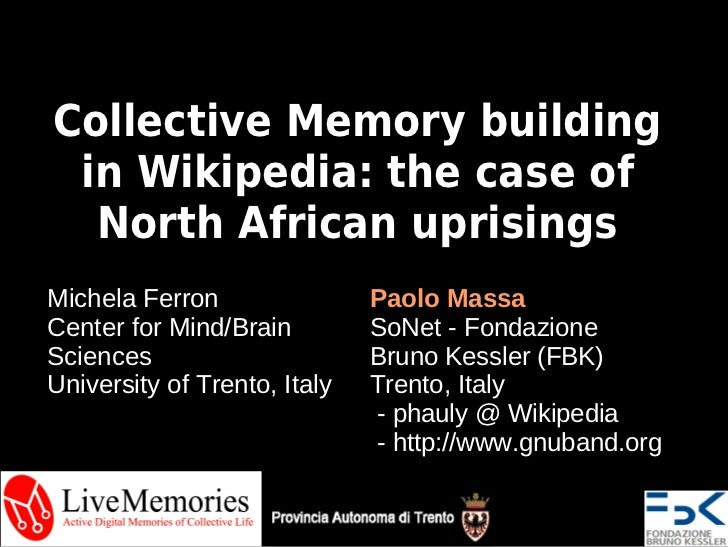 Collective Memory building in Wikipedia: the case of  North African uprisingsMichela Ferron                Paolo MassaCent...