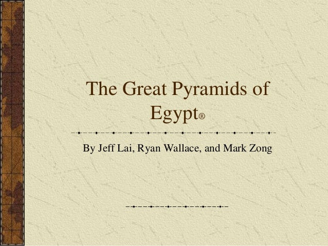 The Great Pyramids of Egypt® By Jeff Lai, Ryan Wallace, and Mark Zong