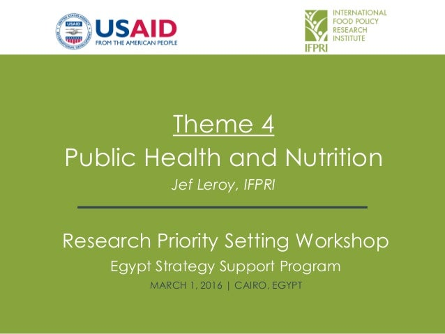 Theme 4 Public Health and Nutrition Jef Leroy, IFPRI Research Priority Setting Workshop Egypt Strategy Support Program MAR...