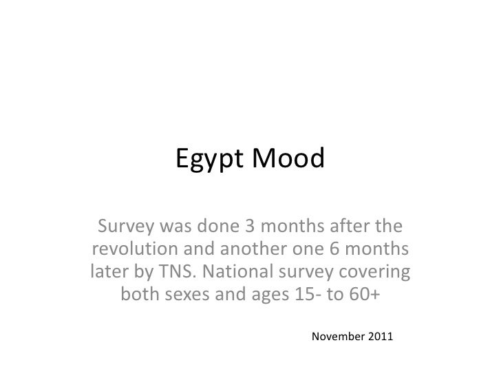 Egypt Mood Survey was done 3 months after therevolution and another one 6 monthslater by TNS. National survey covering    ...