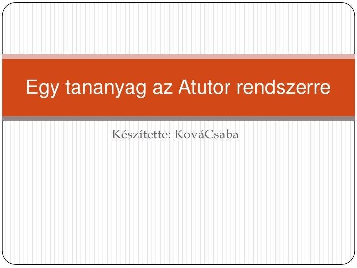 Készítette: KováCsaba<br />Egy tananyag az Atutor rendszerre<br />