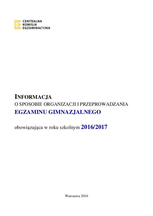 INFORMACJA O SPOSOBIE ORGANIZACJI I PRZEPROWADZANIA EGZAMINU GIMNAZJALNEGO obowiązująca w roku szkolnym 2016/2017 Warszawa...