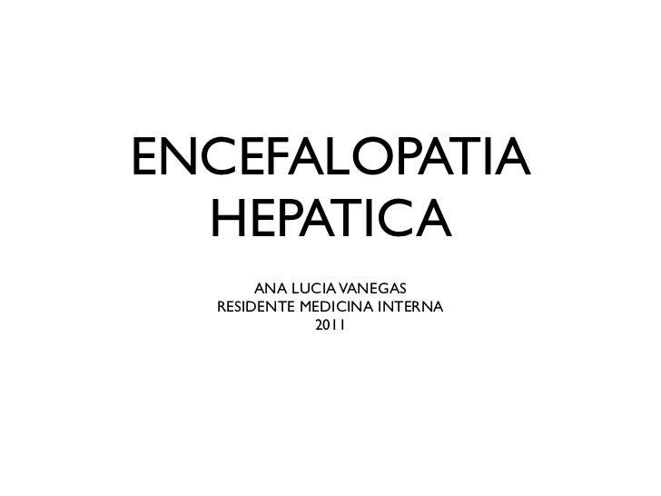 ENCEFALOPATIA  HEPATICA       ANA LUCIA VANEGAS  RESIDENTE MEDICINA INTERNA             2011
