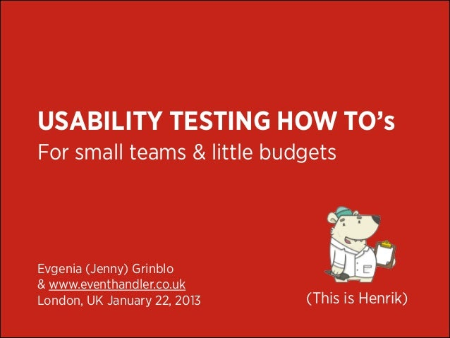 USABILITY TESTING HOW TO's For small teams & little budgets  Evgenia (Jenny) Grinblo & www.eventhandler.co.uk London, UK J...