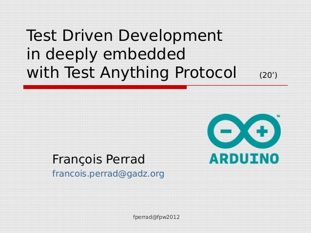 fperrad@fpw2012 Test Driven Development in deeply embedded with Test Anything Protocol (20') François Perrad francois.perr...