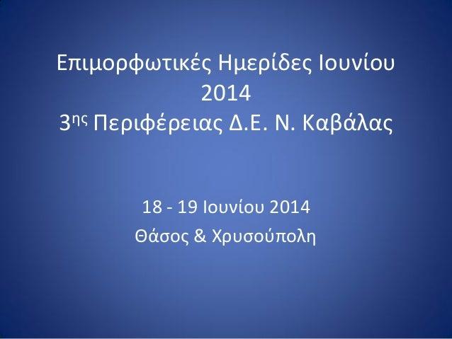 Επιμορφωτικζσ Ημερίδεσ Ιουνίου 20143ησΠεριφζρειασ Δ.Ε. Ν. Καβάλασ  18 -19 Ιουνίου 2014  Θάςοσ & Χρυςοφπολη