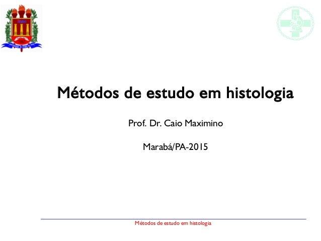 Métodos de estudo em histologia Métodos de estudo em histologia Prof. Dr. Caio Maximino Marabá/PA-2015