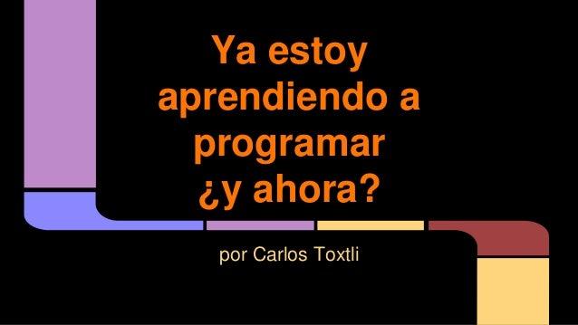 Ya estoy aprendiendo a programar ¿y ahora? por Carlos Toxtli