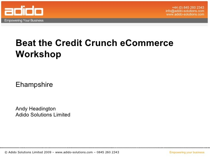 Beat the Credit Crunch eCommerce       Workshop         Ehampshire         Andy Headington       Adido Solutions Limited  ...