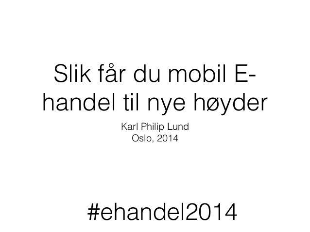 Slik får du mobil E- handel til nye høyder Karl Philip Lund Oslo, 2014 #ehandel2014