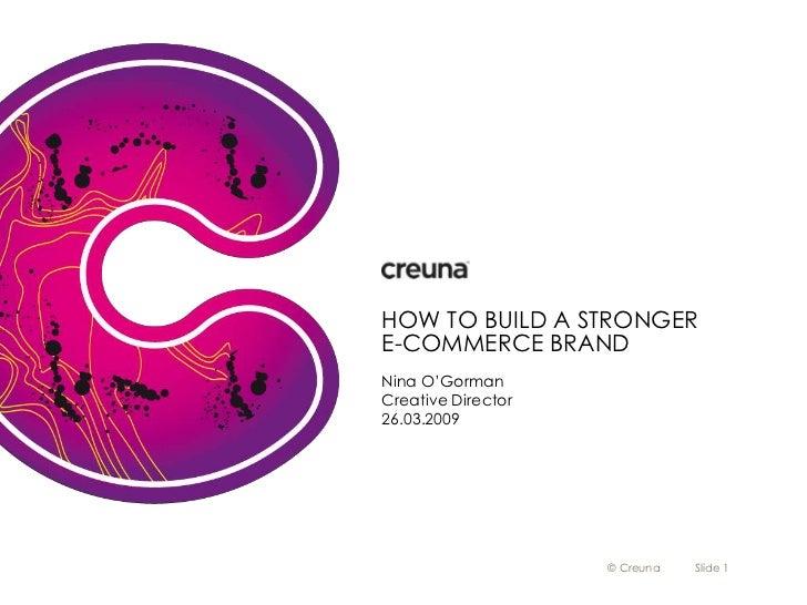 HOW TO BUILD A STRONGER E-COMMERCE BRAND Nina O'Gorman Creative Director 26.03.2009                         © Creuna   Sli...