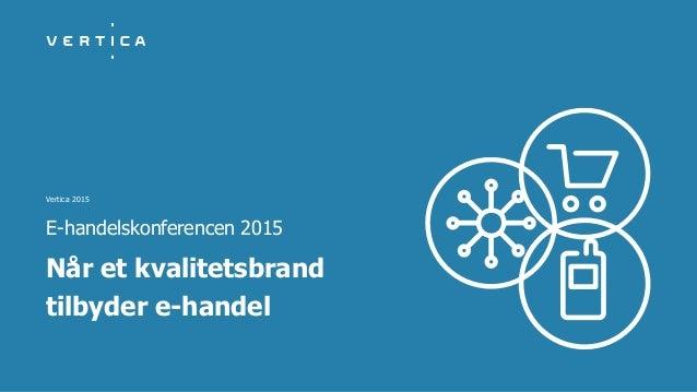 Vertica 2015 Når et kvalitetsbrand tilbyder e-handel E-handelskonferencen 2015