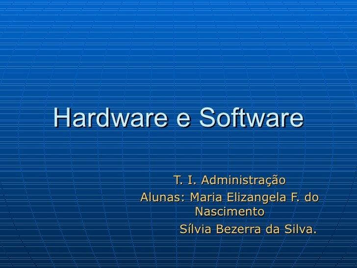 Hardware e Software T. I. Administração Alunas: Maria Elizangela F. do Nascimento Sílvia Bezerra da Silva.