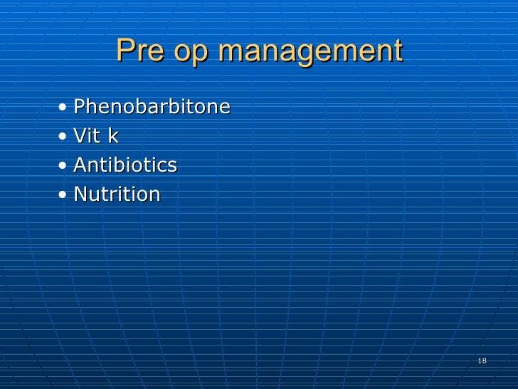 Pre op management <ul><ul><li>Phenobarbitone  </li></ul></ul><ul><ul><li>Vit k  </li></ul></ul><ul><ul><li>Antibiotics  </...
