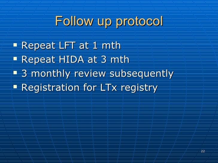 Follow up protocol <ul><li>Repeat LFT at 1 mth  </li></ul><ul><li>Repeat HIDA at 3 mth  </li></ul><ul><li>3 monthly review...