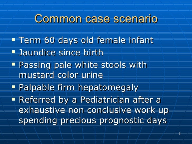 Common case scenario <ul><li>Term 60 days old female infant  </li></ul><ul><li>Jaundice since birth  </li></ul><ul><li>Pas...