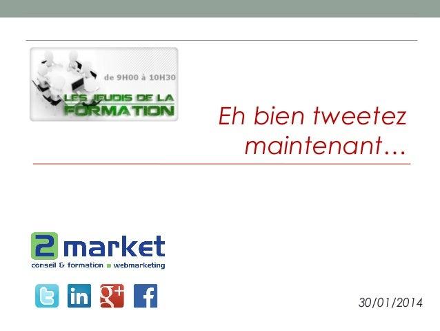 Eh bien tweetez maintenant…  30/01/2014
