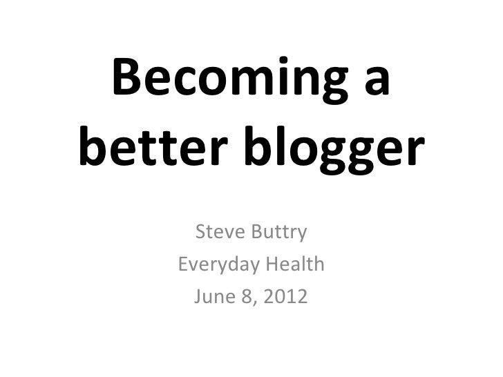 Becoming abetter blogger      Steve Buttry    Everyday Health      June 8, 2012