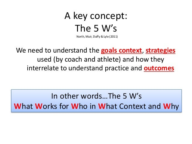 A key concept: The 5 W's We need to understand the goals context, strategies used (by coach and athlete) and how they inte...
