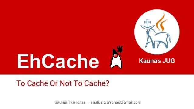 EhCache To Cache Or Not To Cache? Kaunas JUG Saulius Tvarijonas · saulius.tvarijonas@gmail.com
