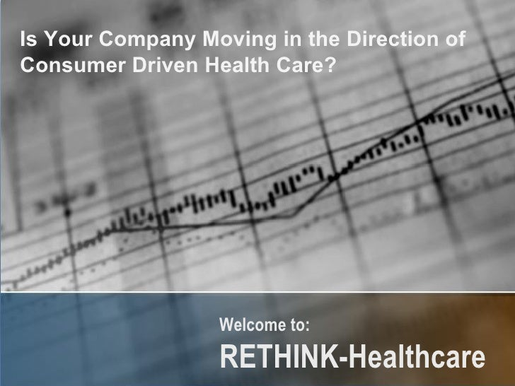 Welcome to:  RETHINK-Healthcare   Is Your Company Moving in the Direction of  Consumer Driven Health Care?