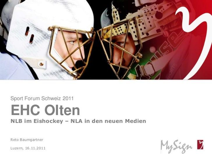 Sport Forum Schweiz 2011EHC OltenNLB im Eishockey – NLA in den neuen MedienReto BaumgartnerLuzern, 16.11.2011© MySign AG  ...