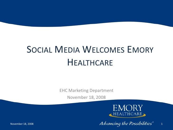 Social Media Welcomes Emory Healthcare<br />EHC Marketing Department<br />November 18, 2008<br />November 18, 2008<br />1<...