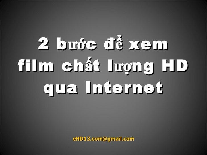 2 b ước đ ể xem film ch ất l ượng HD     qua Internet         eHD13.com@gmail.com