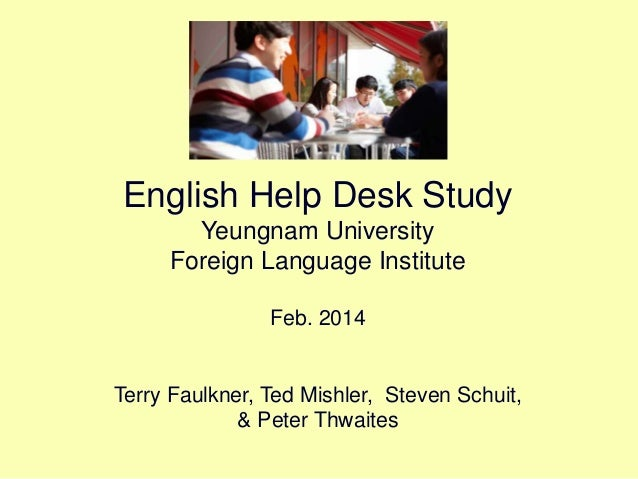 English Help Desk Study Yeungnam University Foreign Language Institute Feb. 2014 Terry Faulkner, Ted Mishler, Steven Schui...