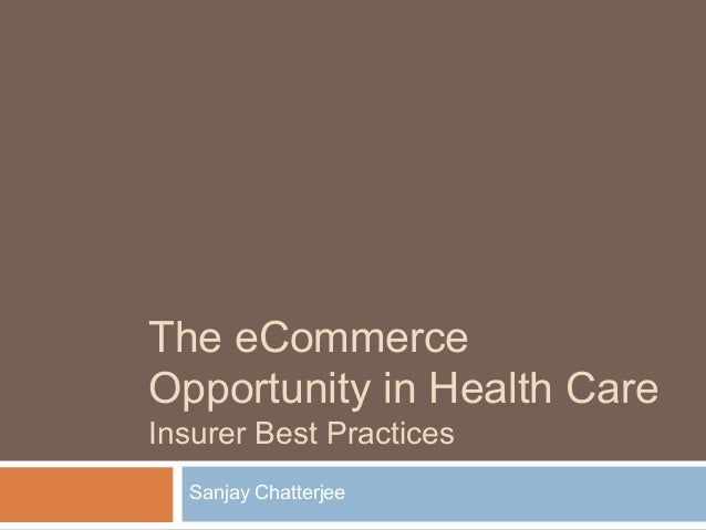 The eCommerce Opportunity in Health Care Insurer Best Practices Sanjay Chatterjee
