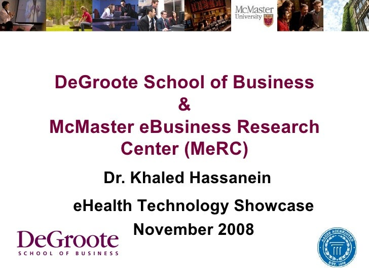 DeGroote School of Business & McMaster eBusiness Research Center (MeRC) Dr. Khaled Hassanein eHealth Technology Showcase N...