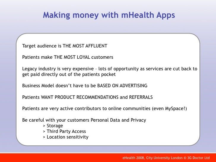 Making money with mHealth Apps   Target audience is THE MOST AFFLUENT  Patients make THE MOST LOYAL customers  Legacy indu...