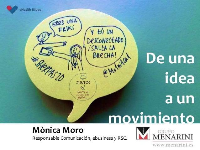 De una idea a un movimiento Mònica Moro Responsable Comunicación, ebusiness y RSC.